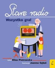 okładka Stare radio Wszystko gra!, Książka   Eliza Piotrowska