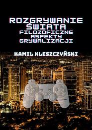 okładka Rozgrywanie świata Filozoficzne aspekty grywalizacji., Książka | Kleszczyński Kamil