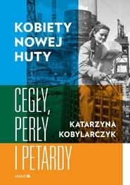 okładka Kobiety Nowej Huty Cegły, perły i petardy, Książka   Katarzyna Kobylarczyk