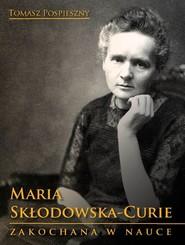 okładka Maria Skłodowska-Curie Zakochana w nauce, Książka | Tomasz  Pospieszny