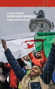 okładka Gorsze dzieci Republiki O Algierczykach we Francji, Książka   Ludwika Włodek