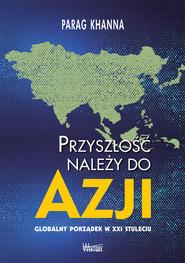 okładka Przyszłość należy do Azji Globalny porządek w XXI wieku, Książka | Khanna Parag