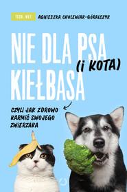okładka Nie dla psa (i kota) kiełbasa, czyli jak zdrowo karmić swojego zwierzaka, Ebook | tech. wet. Agnieszka Cholewiak-Góralczyk