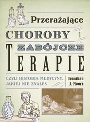 okładka Przerażające choroby i zabójcze terapie, czyli historia medy, Książka | Jonathan J. Moore