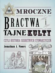 okładka Mroczne bractwa i tajne kulty, czyli historia sekretnych stowarzyszeń, Książka | Jonathan J. Moore