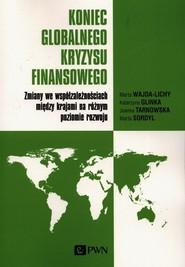 okładka Koniec globalnego kryzysu finansowego Zmiany we współzależnościach między krajami na różnym poziomie rozwoju, Książka | Marta Wajda-Lichy, Katarzyna Glinka, Joanna Tarnowska, Marta Sordyl
