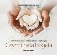 okładka Historie kuchenne o miłości, rodzinie i sile tradycji Czym chata bogata, Książka | Czaykowska-Kłoś Barbara