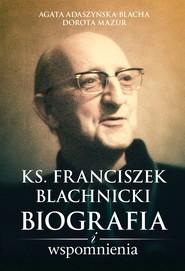 okładka Ks. Franciszek Blachnicki. Biografia i wspomnienia, Ebook | Dorota Mazur, Agata Adaszyńska-Blacha