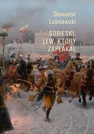 okładka Sobieski Lew który zapłakał, Książka   Sławomir Leśniewski