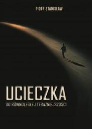 okładka Ucieczka do równoległej teraźniejszości, Książka | Piotr Stanisław