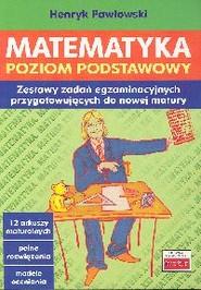 okładka Matematyka Poziom podstawowy Zestawy zadań egzaminacyjnych [przygotowujących do nowej matury, Książka | Pawłowski Henryk