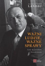 okładka Ważni ludzie ważne sprawy Listy do Jarosława Iwaszkiewicza, Książka | Landau Aleksander