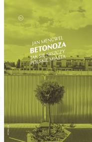 okładka Betonoza Jak się niszczy polskie miasta, Książka   Jan Mencwel