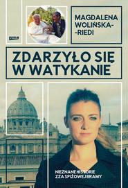 okładka Zdarzyło się w Watykanie. Nieznane historie zza Spiżowej  Bramy, Książka | Magdalena Wolińska-Riedi