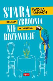 okładka Stara zbrodnia nie rdzewieje, Ebook | Iwona Banach
