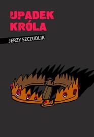 okładka Upadek króla, Książka | Jerzy  Szczudlik