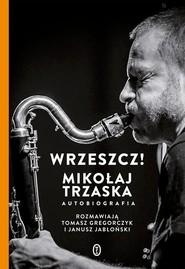 okładka Wrzeszcz! Mikołaj Trzaska autobiografia, Książka | Mikołaj Trzaska, Janusz Jabłoński, Tomasz Gregorczyk