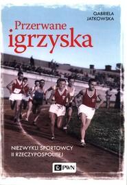 okładka Przerwane igrzyska Niezwykli sportowcy II Rzeczypospolitej, Książka   Gabriela  Jatkowska