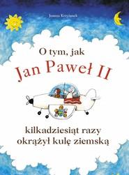 okładka O tym, jak Jan Paweł II kilkadziesiąt razy okrążył kulę ziemską, Ebook | Joanna  Krzyżanek