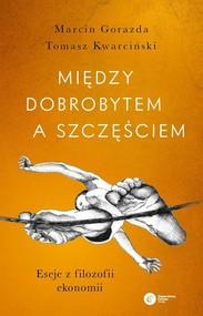 okładka Między dobrobytem a szczęściem Eseje z filozofii ekonomii, Książka | Marcin Gorazda, Tomasz Kwarciński