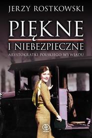 okładka Piękne i niebezpieczne. Arystokratki polskiego wywiadu, Ebook | Rostkowski Jerzy