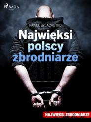 okładka Najwięksi polscy zbrodniarze, Ebook | Paweł Szlachetko