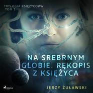 okładka Trylogia księżycowa 1: Na srebrnym globie. Rękopis z Księżyca, Audiobook | Jerzy Żuławski