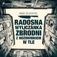 okładka Radosna wyliczanka zbrodni z nożownikiem w tle, Audiobook | Paweł Szlachetko