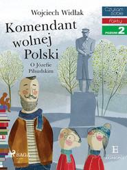 okładka Komendant Wolnej Polski - O Józefie Piłsudskim, Ebook   Wojciech Widłak