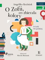 okładka O Zofii, co zbierała kolory - O Zofii Stryjeńskiej, Ebook | Angelika Kuźniak