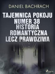 okładka Tajemnica pokoju numer 38. Historia romantyczna, lecz prawdziwa, Ebook | Daniel Bachrach