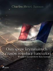 okładka Ośm spraw kryminalnych z czasów rewolucji francuzkiej : (wyjątki z pamiętników Kata Sansona), Ebook | Charles Henri Sanson