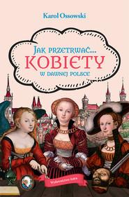 okładka Jak przetrwać… Kobiety w dawnej Polsce, Ebook | Ossowski Karol