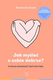 okładka Jak myśleć o sobie dobrze? O sztuce akceptacji i życiu bez lęku, Książka | Stefanie Stahl