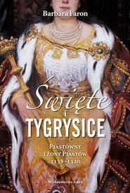 okładka Święte i tygrysice Piastówny i żony Piastów 1138-1320, Książka | Faron Barbara