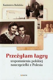 okładka Przeżyłam łagry Wspomnienia polskiej nauczycielki z Polesia, Książka | Rafalska Kazimiera