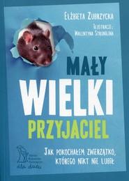 okładka Mały wielki przyjaciel Jak pokochałem zwierzątko, którego nikt nie lubił, Książka | Zubrzycka Elżbieta