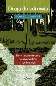 okładka Drogi do zdrowia Listy terapeutyczne do alkoholików i ich bliskich, Książka | Szczukiewicz Piotr
