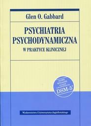 okładka Psychiatria psychodynamiczna w praktyce klinicznej Nowe wydanie zgodne z klasyfikacją DSM-5, Książka   Glen O. Gabbard