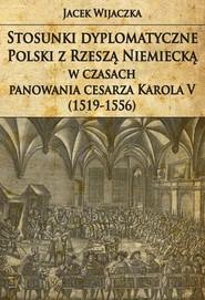okładka Stosunki dyplomatyczne Polski z Rzeszą Niemiecką w czasach panowania cesarza Karola V (1519-1556), Książka   Wijaczka Jacek