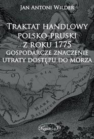 okładka Traktat handlowy polsko-pruski z roku 1775 Gospodarcze znaczenie utraty dostępu do morza, Książka | Jan Antoni Wilder