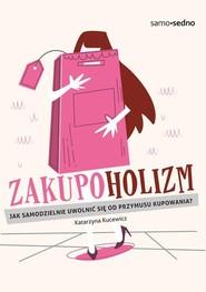 okładka Zakupoholizm Jak samodzielnie uwolnić się od przymusu kupowania?, Książka | Kucewicz Katarzyna