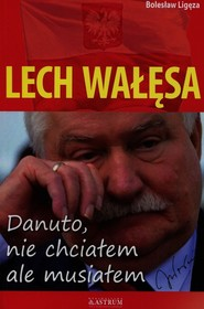 okładka Lech Wałęsa Danuto nie chciałem ale musiałem, Książka | Bolesław Ligęza
