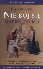 okładka Nie bój się wierz tylko O drogach uzdrowienia duchowego i fizycznego, Książka | Józef  Witko