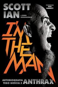 okładka Anthrax I'm The Man Autobiografia tego gościa z Anthrax, Książka   Scott Ian, Jon Wiederhorn