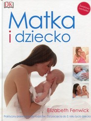 okładka Matka i dziecko Praktyczny przewodnik dla rodziców Od poczęcia do 3 roku życia dziecka, Książka | Fenwick Elizabeth