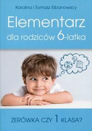 okładka Elementarz dla rodziców 6-latka Zerówka czy 1 klasa?, Książka   Karolina Elbanowska, Tomasz Elbanowski