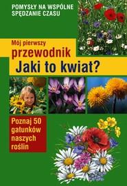 okładka Mój pierwszy przewodnik Jaki to kwiat? Poznaj 50 gatunków naszych roślin, Książka   Stichmann-Marny Ursula