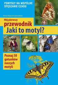 okładka Mój pierwszy przewodnik Jaki to motyl? Poznaj 50 gatunków naszych motyli, Książka | Małgorzata Garbarczyk, Henryk Garbarczyk