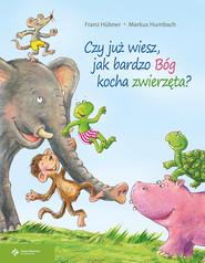 okładka Czy już wiesz jak bardzo Bóg kocha zwierzęta?, Książka | Franz Hubner, Markus Humbach